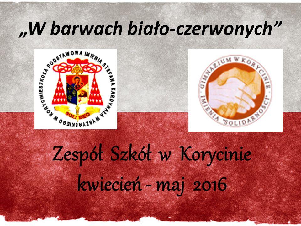 """""""W barwach biało-czerwonych Zespół Szkół w Korycinie kwiecień - maj 2016"""