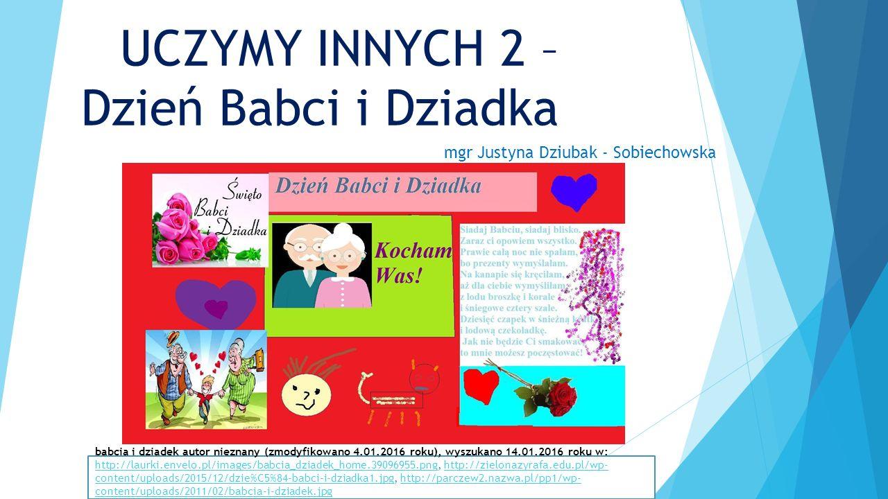 UCZYMY INNYCH 2 – Dzień Babci i Dziadka mgr Justyna Dziubak - Sobiechowska babcia i dziadek autor nieznany (zmodyfikowano 4.01.2016 roku), wyszukano 14.01.2016 roku w: http://laurki.envelo.pl/images/babcia_dziadek_home.39096955.png, http://zielonazyrafa.edu.pl/wp- content/uploads/2015/12/dzie%C5%84-babci-i-dziadka1.jpg, http://parczew2.nazwa.pl/pp1/wp- content/uploads/2011/02/babcia-i-dziadek.jpg http://laurki.envelo.pl/images/babcia_dziadek_home.39096955.pnghttp://zielonazyrafa.edu.pl/wp- content/uploads/2015/12/dzie%C5%84-babci-i-dziadka1.jpghttp://parczew2.nazwa.pl/pp1/wp- content/uploads/2011/02/babcia-i-dziadek.jpg