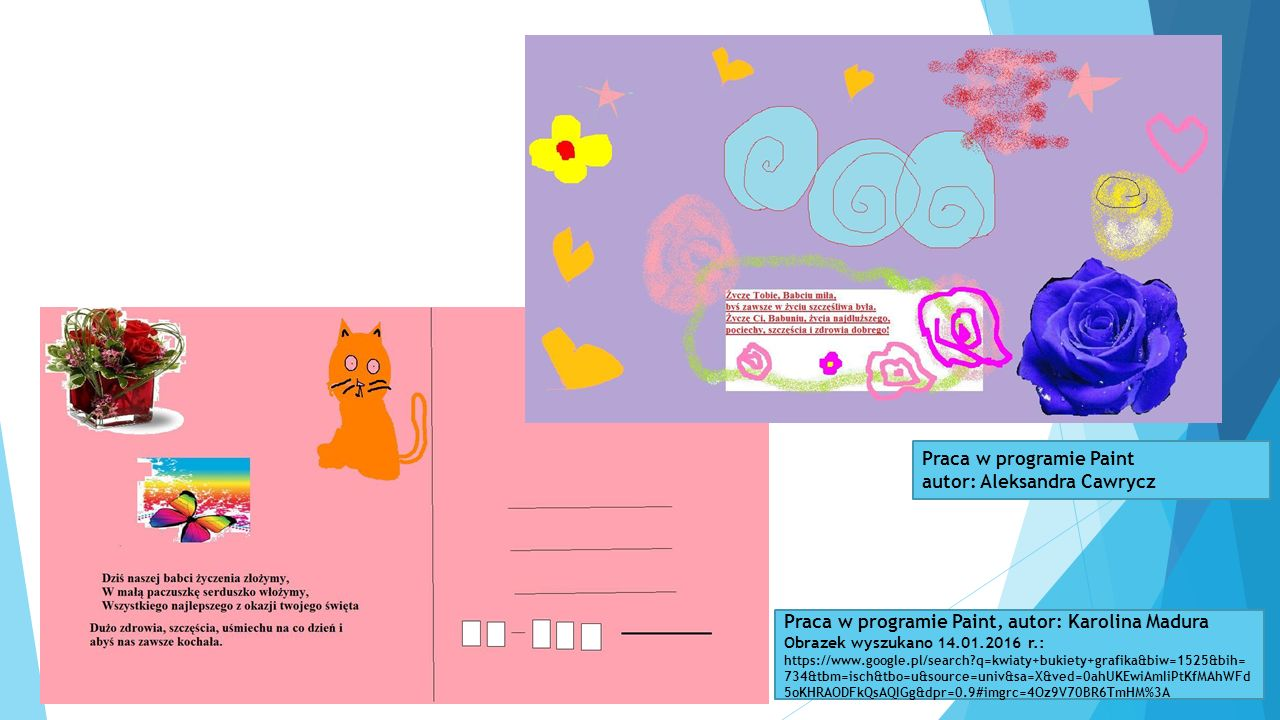Praca w programie Paint autor: Aleksandra Cawrycz Praca w programie Paint, autor: Karolina Madura Obrazek wyszukano 14.01.2016 r.: https://www.google.pl/search?q=kwiaty+bukiety+grafika&biw=1525&bih= 734&tbm=isch&tbo=u&source=univ&sa=X&ved=0ahUKEwiAmIiPtKfMAhWFd 5oKHRAODFkQsAQIGg&dpr=0.9#imgrc=4Oz9V70BR6TmHM%3A