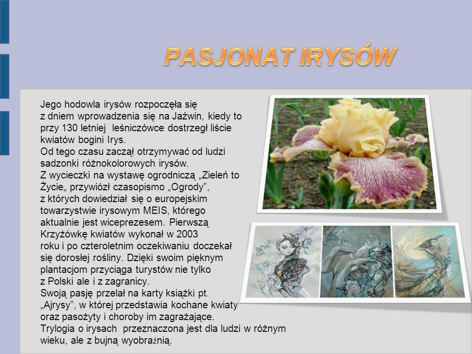 Jego hodowla irysów rozpoczęła się z dniem wprowadzenia się na Jaźwin, kiedy to przy 130 letniej leśniczówce dostrzegł liście kwiatów bogini Irys.