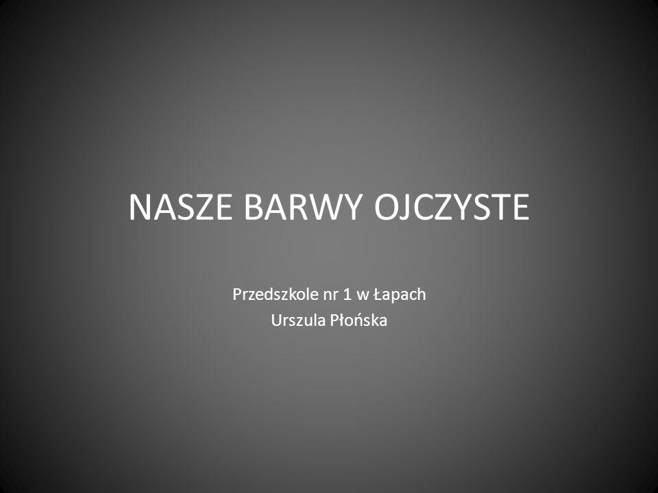 NASZE BARWY OJCZYSTE Przedszkole nr 1 w Łapach Urszula Płońska