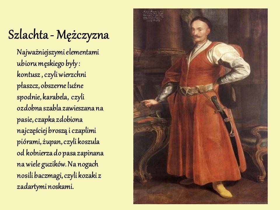 Szlachta - Mężczyzna Najważniejszymi elementami ubioru męskiego były : kontusz, czyli wierzchni płaszcz, obszerne luźne spodnie, karabela, czyli ozdobna szabla zawieszana na pasie, czapka zdobiona najczęściej broszą i czaplimi piórami, żupan, czyli koszula od kołnierza do pasa zapinana na wiele guzików.