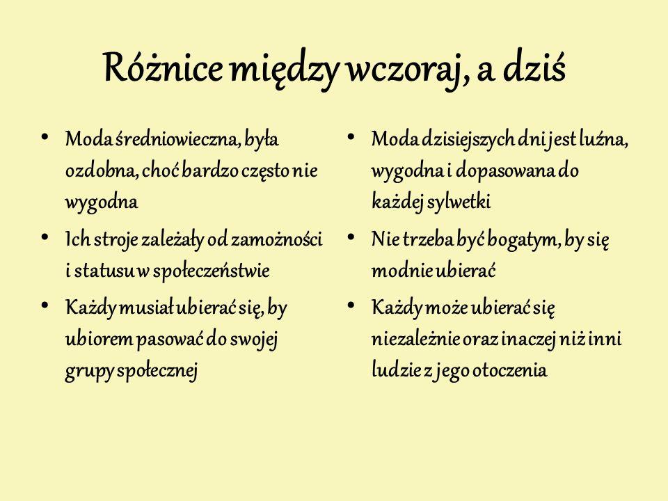 Różnice między wczoraj, a dziś Moda średniowieczna, była ozdobna, choć bardzo często nie wygodna Ich stroje zależały od zamożności i statusu w społecz