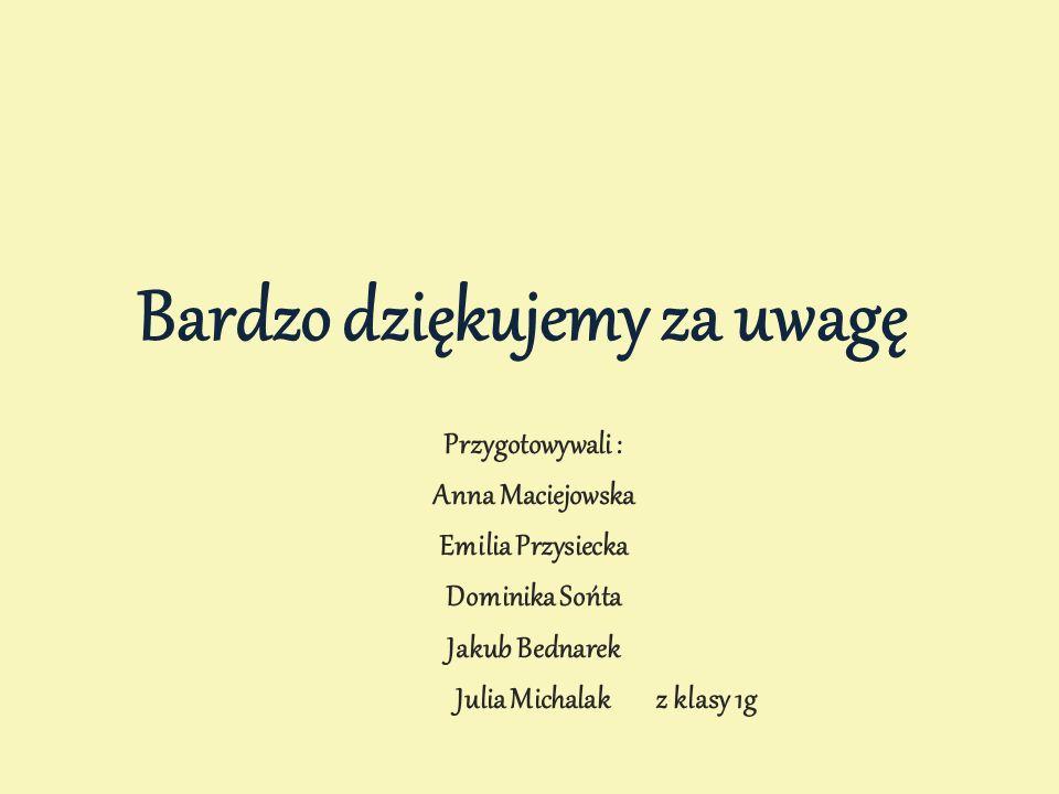 Bardzo dziękujemy za uwagę Przygotowywali : Anna Maciejowska Emilia Przysiecka Dominika Sońta Jakub Bednarek Julia Michalak z klasy 1g