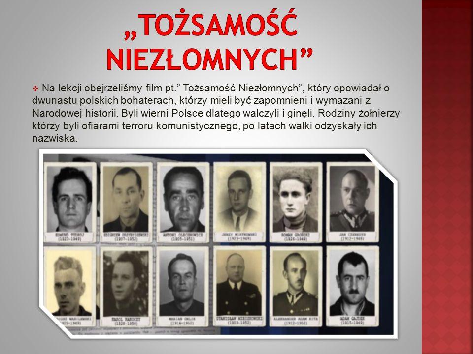  Na lekcji obejrzeliśmy film pt. Tożsamość Niezłomnych , który opowiadał o dwunastu polskich bohaterach, którzy mieli być zapomnieni i wymazani z Narodowej historii.