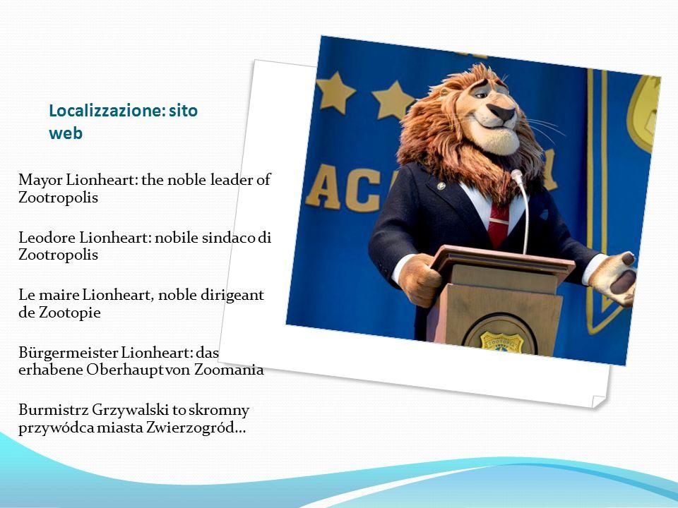 Localizzazione: sito web Mayor Lionheart: the noble leader of Zootropolis Leodore Lionheart: nobile sindaco di Zootropolis Le maire Lionheart, noble dirigeant de Zootopie Bürgermeister Lionheart: das erhabene Oberhaupt von Zoomania Burmistrz Grzywalski to skromny przywódca miasta Zwierzogród…