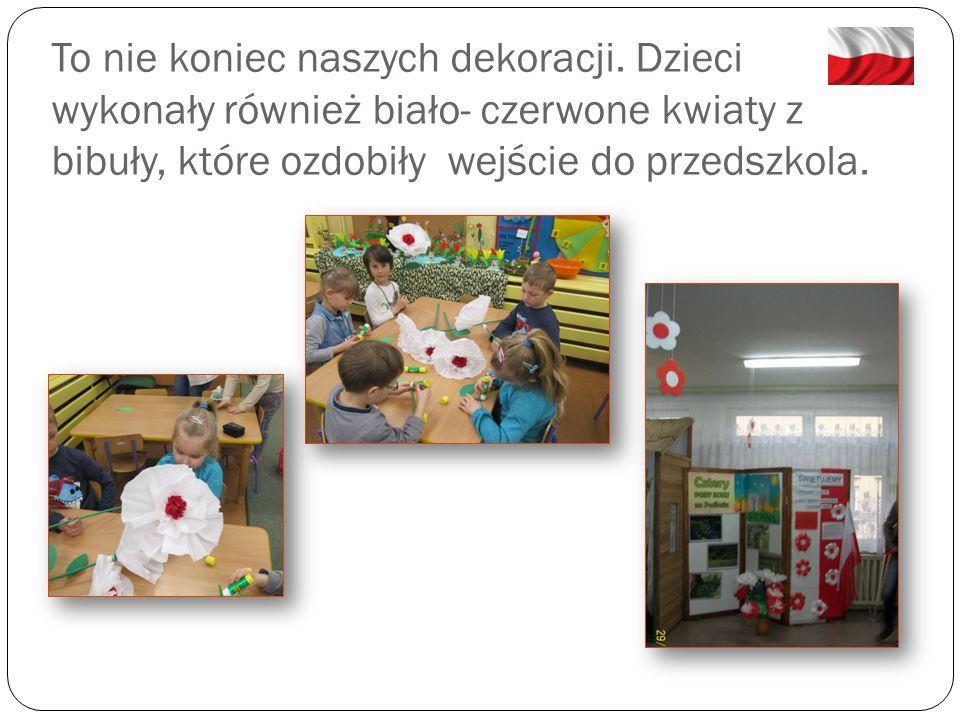 To nie koniec naszych dekoracji. Dzieci wykonały również biało- czerwone kwiaty z bibuły, które ozdobiły wejście do przedszkola.