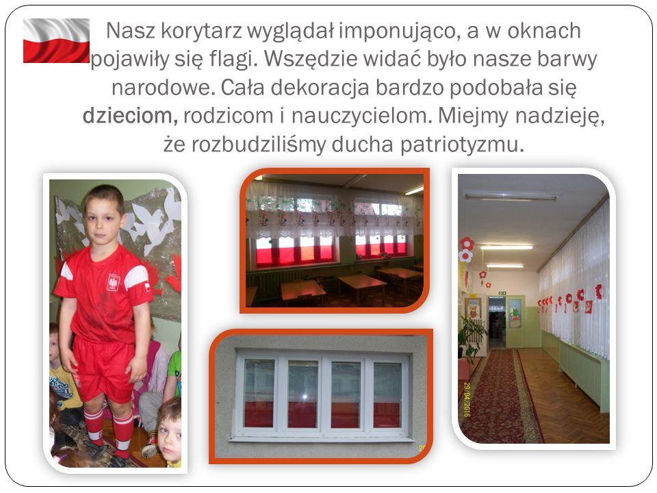 Nasz korytarz wyglądał imponująco, a w oknach pojawiły się flagi. Wszędzie widać było nasze barwy narodowe. Cała dekoracja bardzo podobała się dziecio