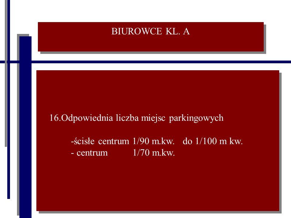 BIUROWCE KL. A 16.Odpowiednia liczba miejsc parkingowych -ścisłe centrum 1/90 m.kw. do 1/100 m kw. - centrum 1/70 m.kw. 16.Odpowiednia liczba miejsc p