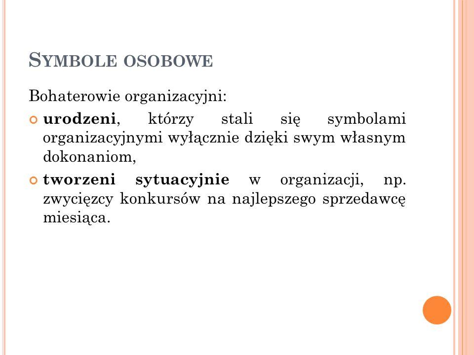 S YMBOLE OSOBOWE Bohaterowie organizacyjni: urodzeni, którzy stali się symbolami organizacyjnymi wyłącznie dzięki swym własnym dokonaniom, tworzeni sy