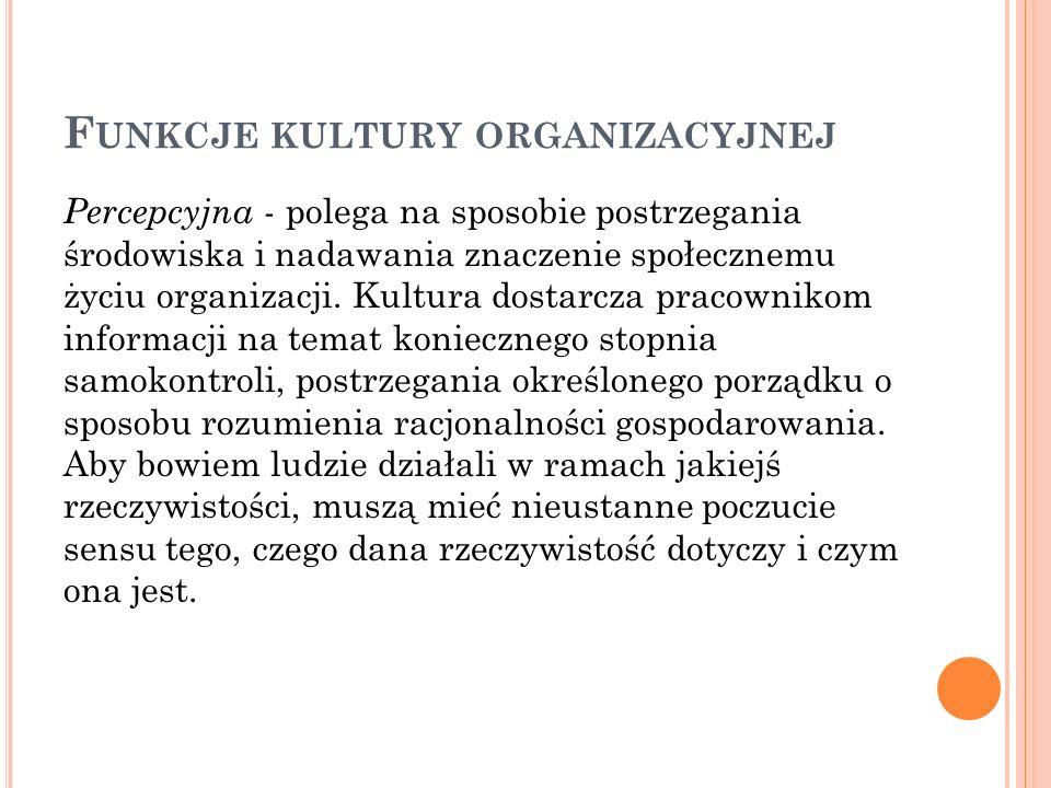 F UNKCJE KULTURY ORGANIZACYJNEJ Percepcyjna - polega na sposobie postrzegania środowiska i nadawania znaczenie społecznemu życiu organizacji. Kultura