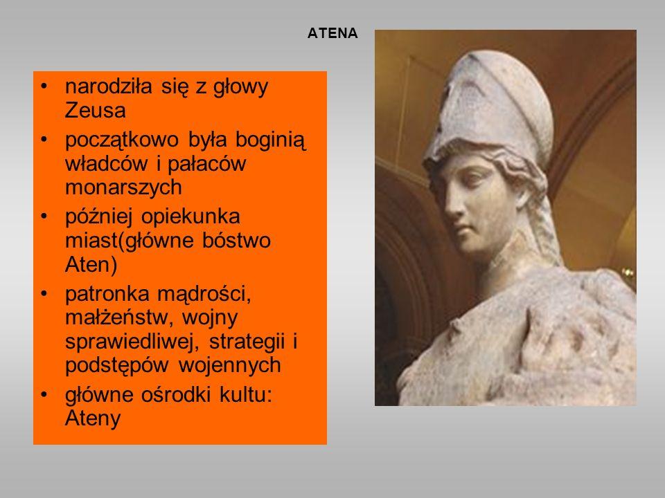 ATENA narodziła się z głowy Zeusa początkowo była boginią władców i pałaców monarszych później opiekunka miast(główne bóstwo Aten) patronka mądrości, małżeństw, wojny sprawiedliwej, strategii i podstępów wojennych główne ośrodki kultu: Ateny