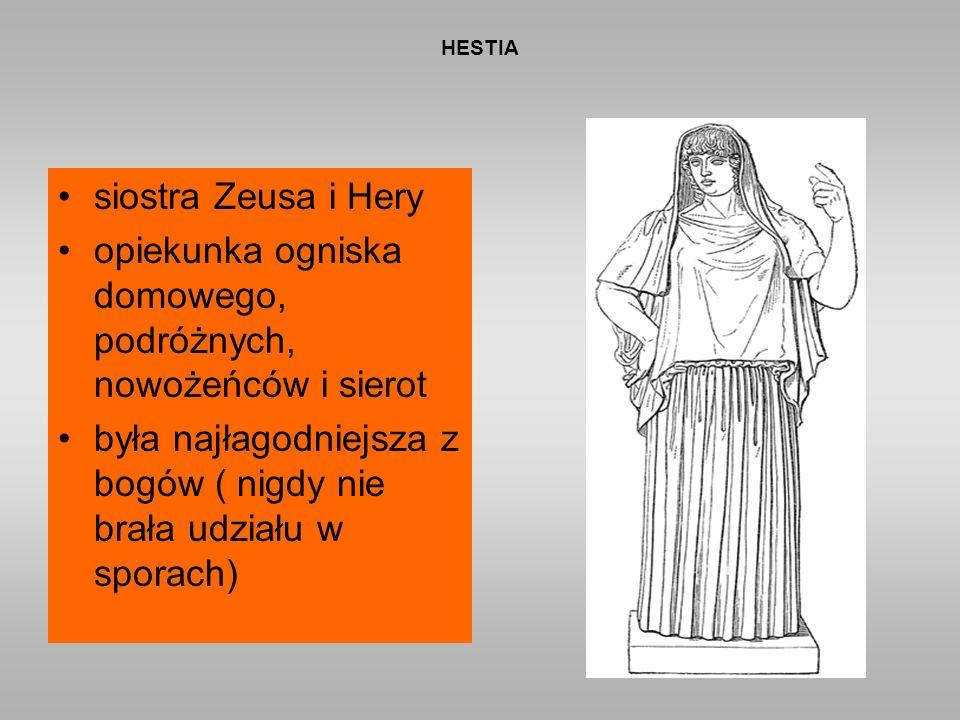 HESTIA siostra Zeusa i Hery opiekunka ogniska domowego, podróżnych, nowożeńców i sierot była najłagodniejsza z bogów ( nigdy nie brała udziału w sporach)