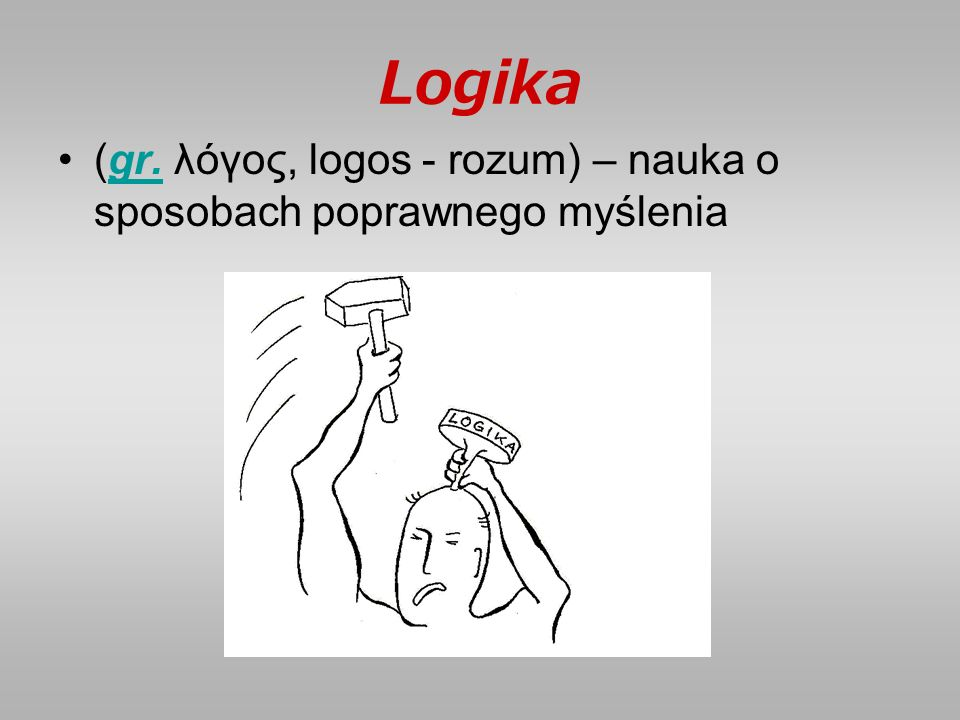 Logika (gr. λόγος, logos - rozum) – nauka o sposobach poprawnego myśleniagr.