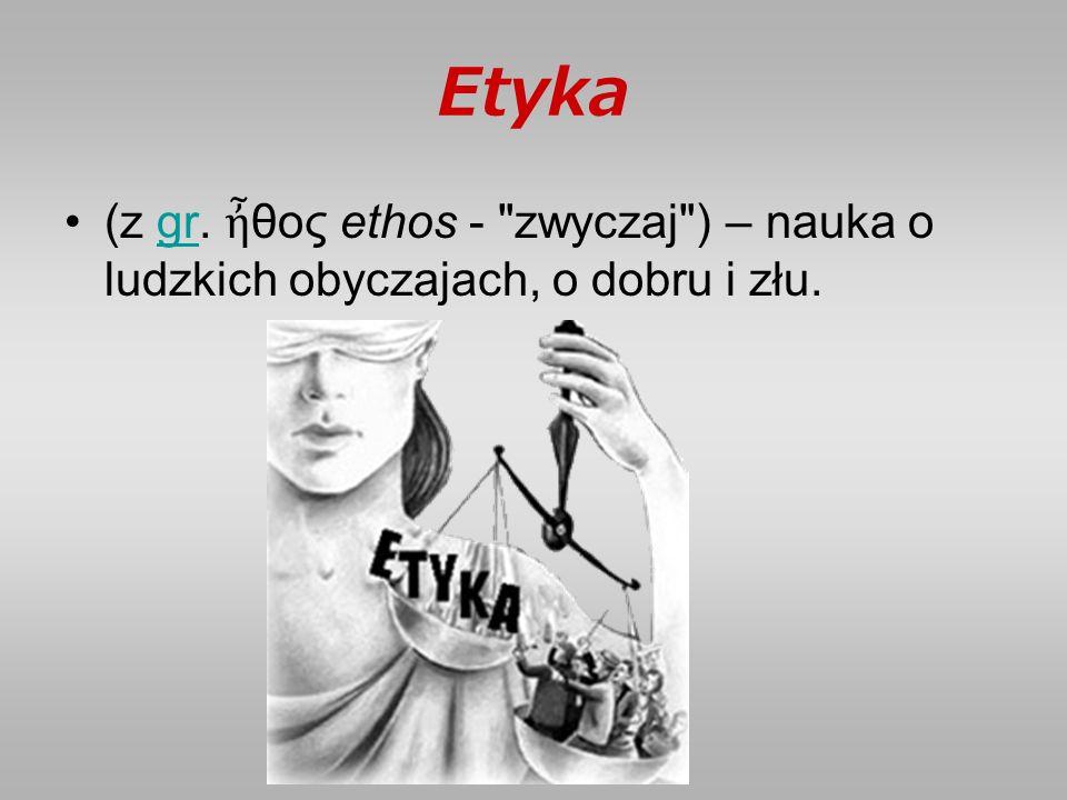Etyka (z gr. ἦ θος ethos - zwyczaj ) – nauka o ludzkich obyczajach, o dobru i złu.gr