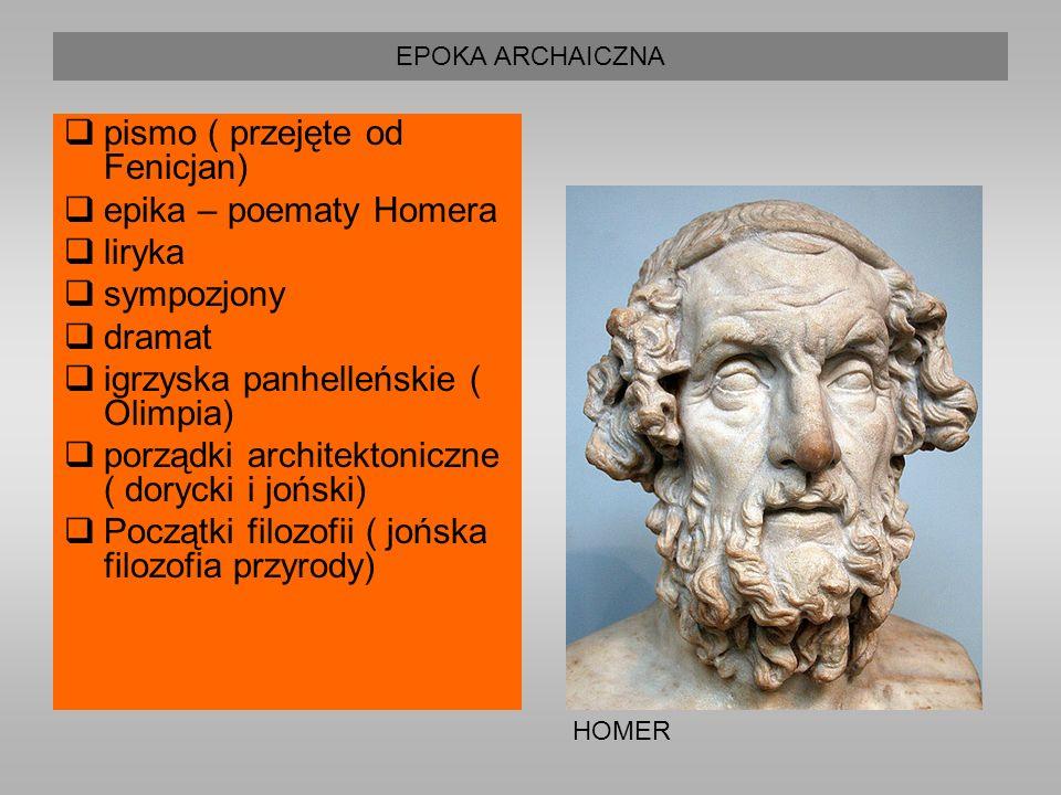 EPOKA ARCHAICZNA  pismo ( przejęte od Fenicjan)  epika – poematy Homera  liryka  sympozjony  dramat  igrzyska panhelleńskie ( Olimpia)  porządki architektoniczne ( dorycki i joński)  Początki filozofii ( jońska filozofia przyrody) HOMER