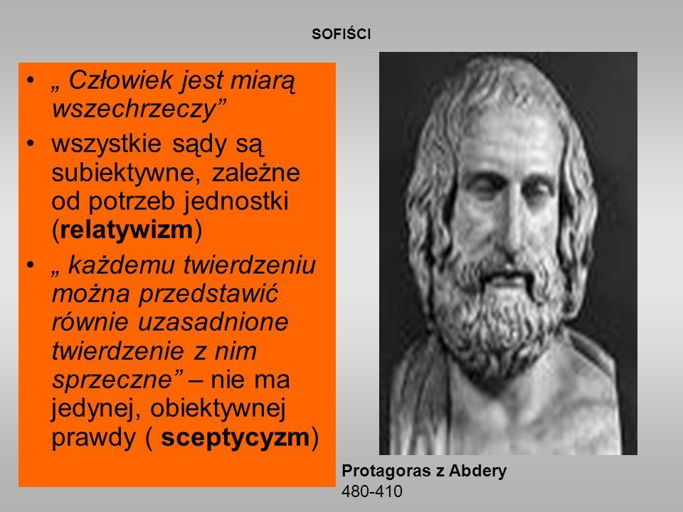 """SOFIŚCI """" Człowiek jest miarą wszechrzeczy wszystkie sądy są subiektywne, zależne od potrzeb jednostki (relatywizm) """" każdemu twierdzeniu można przedstawić równie uzasadnione twierdzenie z nim sprzeczne – nie ma jedynej, obiektywnej prawdy ( sceptycyzm) Protagoras z Abdery 480-410"""