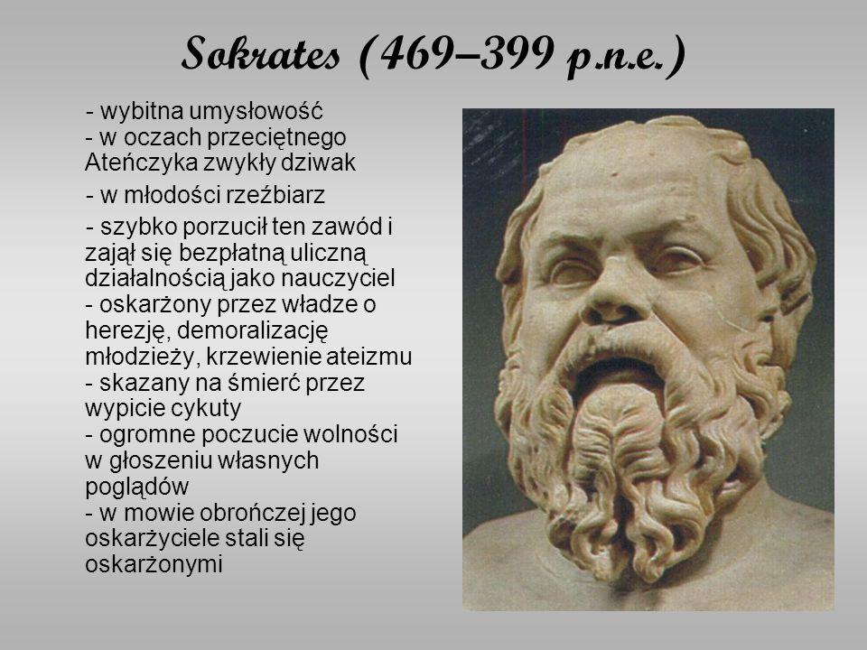 Sokrates (469–399 p.n.e.) - wybitna umysłowość - w oczach przeciętnego Ateńczyka zwykły dziwak - w młodości rzeźbiarz - szybko porzucił ten zawód i zajął się bezpłatną uliczną działalnością jako nauczyciel - oskarżony przez władze o herezję, demoralizację młodzieży, krzewienie ateizmu - skazany na śmierć przez wypicie cykuty - ogromne poczucie wolności w głoszeniu własnych poglądów - w mowie obrończej jego oskarżyciele stali się oskarżonymi