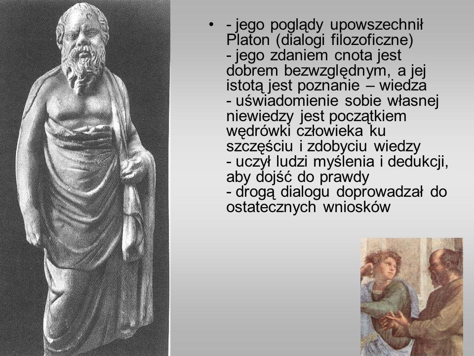 - jego poglądy upowszechnił Platon (dialogi filozoficzne) - jego zdaniem cnota jest dobrem bezwzględnym, a jej istotą jest poznanie – wiedza - uświadomienie sobie własnej niewiedzy jest początkiem wędrówki człowieka ku szczęściu i zdobyciu wiedzy - uczył ludzi myślenia i dedukcji, aby dojść do prawdy - drogą dialogu doprowadzał do ostatecznych wniosków
