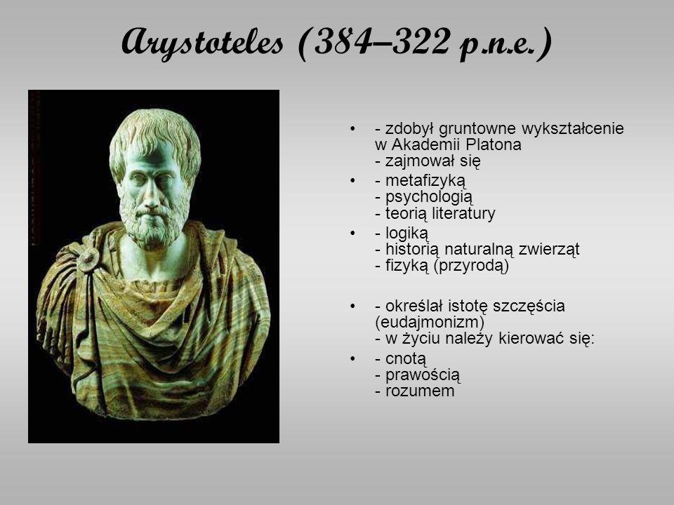 Arystoteles (384–322 p.n.e.) - zdobył gruntowne wykształcenie w Akademii Platona - zajmował się - metafizyką - psychologią - teorią literatury - logiką - historią naturalną zwierząt - fizyką (przyrodą) - określał istotę szczęścia (eudajmonizm) - w życiu należy kierować się: - cnotą - prawością - rozumem