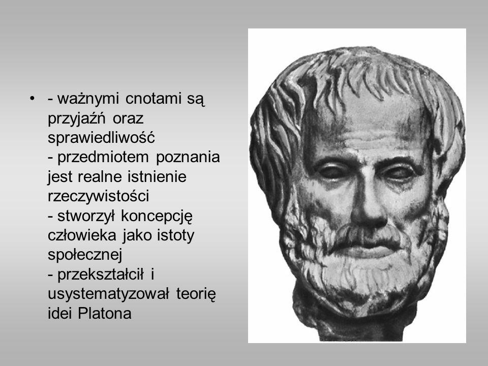 - ważnymi cnotami są przyjaźń oraz sprawiedliwość - przedmiotem poznania jest realne istnienie rzeczywistości - stworzył koncepcję człowieka jako istoty społecznej - przekształcił i usystematyzował teorię idei Platona