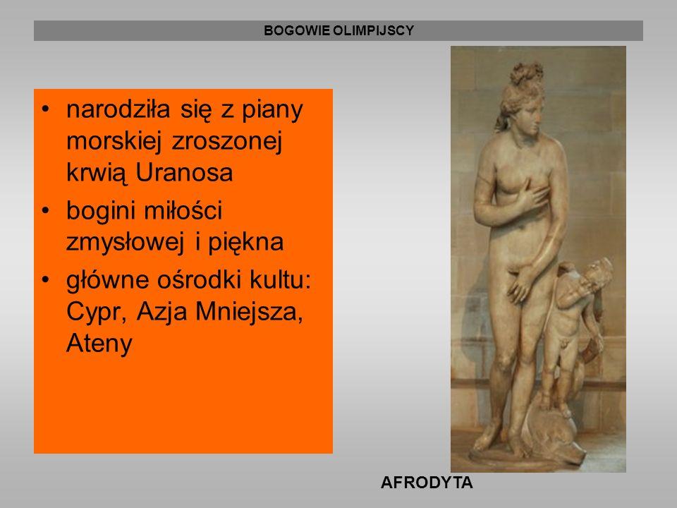 BOGOWIE OLIMPIJSCY narodziła się z piany morskiej zroszonej krwią Uranosa bogini miłości zmysłowej i piękna główne ośrodki kultu: Cypr, Azja Mniejsza, Ateny AFRODYTA