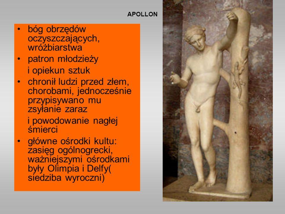 APOLLON bóg obrzędów oczyszczających, wróżbiarstwa patron młodzieży i opiekun sztuk chronił ludzi przed złem, chorobami, jednocześnie przypisywano mu zsyłanie zaraz i powodowanie nagłej śmierci główne ośrodki kultu: zasięg ogólnogrecki, ważniejszymi ośrodkami były Olimpia i Delfy( siedziba wyroczni)