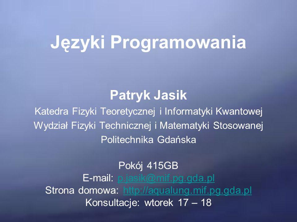 Języki Programowania Patryk Jasik Katedra Fizyki Teoretycznej i Informatyki Kwantowej Wydział Fizyki Technicznej i Matematyki Stosowanej Politechnika Gdańska Pokój 415GB E-mail: p.jasik@mif.pg.gda.plp.jasik@mif.pg.gda.pl Strona domowa: http://aqualung.mif.pg.gda.plhttp://aqualung.mif.pg.gda.pl Konsultacje: wtorek 17 – 18