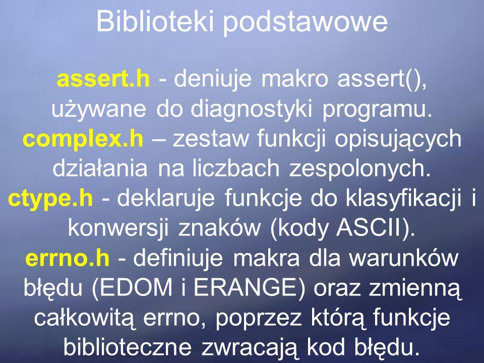 Biblioteki podstawowe assert.h - deniuje makro assert(), używane do diagnostyki programu. complex.h – zestaw funkcji opisujących działania na liczbach