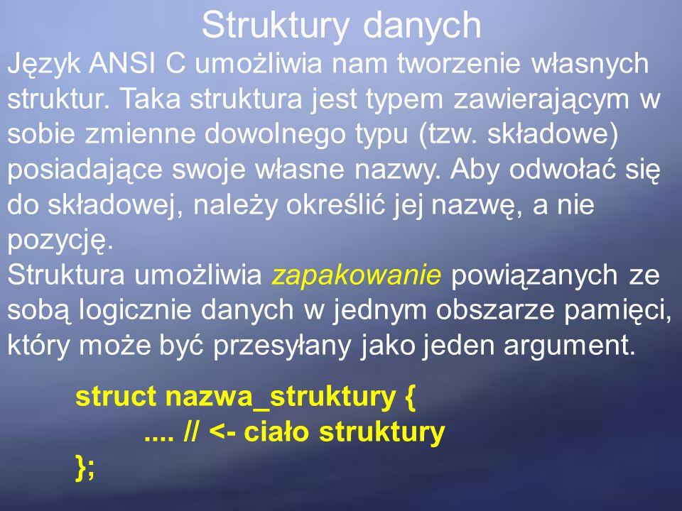 Struktury danych Język ANSI C umożliwia nam tworzenie własnych struktur. Taka struktura jest typem zawierającym w sobie zmienne dowolnego typu (tzw. s