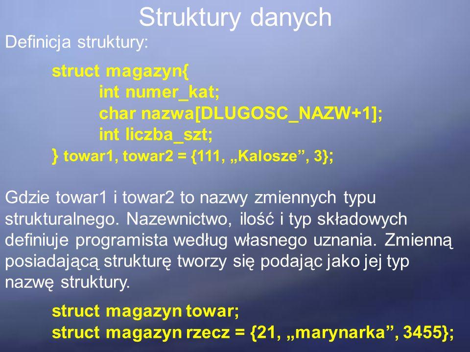 """Struktury danych Definicja struktury: struct magazyn{ int numer_kat; char nazwa[DLUGOSC_NAZW+1]; int liczba_szt; } towar1, towar2 = {111, """"Kalosze , 3} ; Gdzie towar1 i towar2 to nazwy zmiennych typu strukturalnego."""