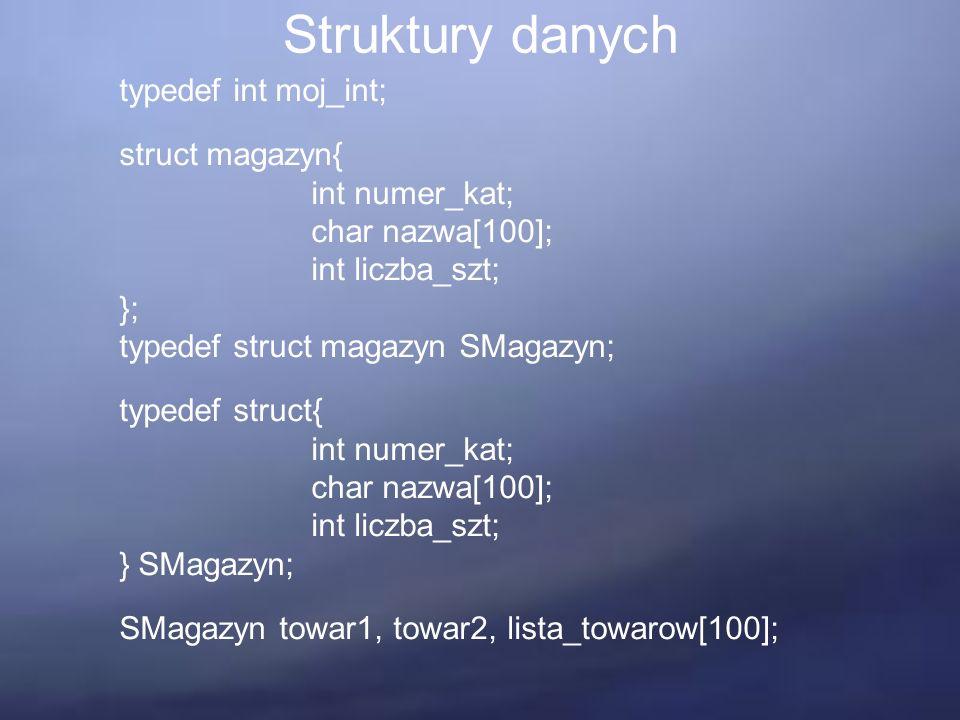 Struktury danych typedef int moj_int; struct magazyn{ int numer_kat; char nazwa[100]; int liczba_szt; }; typedef struct magazyn SMagazyn; typedef struct{ int numer_kat; char nazwa[100]; int liczba_szt; } SMagazyn; SMagazyn towar1, towar2, lista_towarow[100];