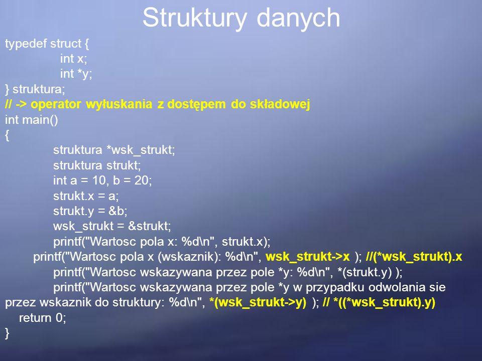 Struktury danych typedef struct { int x; int *y; } struktura; // -> operator wyłuskania z dostępem do składowej int main() { struktura *wsk_strukt; struktura strukt; int a = 10, b = 20; strukt.x = a; strukt.y = &b; wsk_strukt = &strukt; printf( Wartosc pola x: %d\n , strukt.x); printf( Wartosc pola x (wskaznik): %d\n , wsk_strukt->x ); //(*wsk_strukt).x printf( Wartosc wskazywana przez pole *y: %d\n , *(strukt.y) ); printf( Wartosc wskazywana przez pole *y w przypadku odwolania sie przez wskaznik do struktury: %d\n , *(wsk_strukt->y) ); // *((*wsk_strukt).y) return 0; }