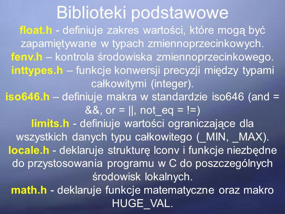 Biblioteki podstawowe float.h - definiuje zakres wartości, które mogą być zapamiętywane w typach zmiennoprzecinkowych. fenv.h – kontrola środowiska zm