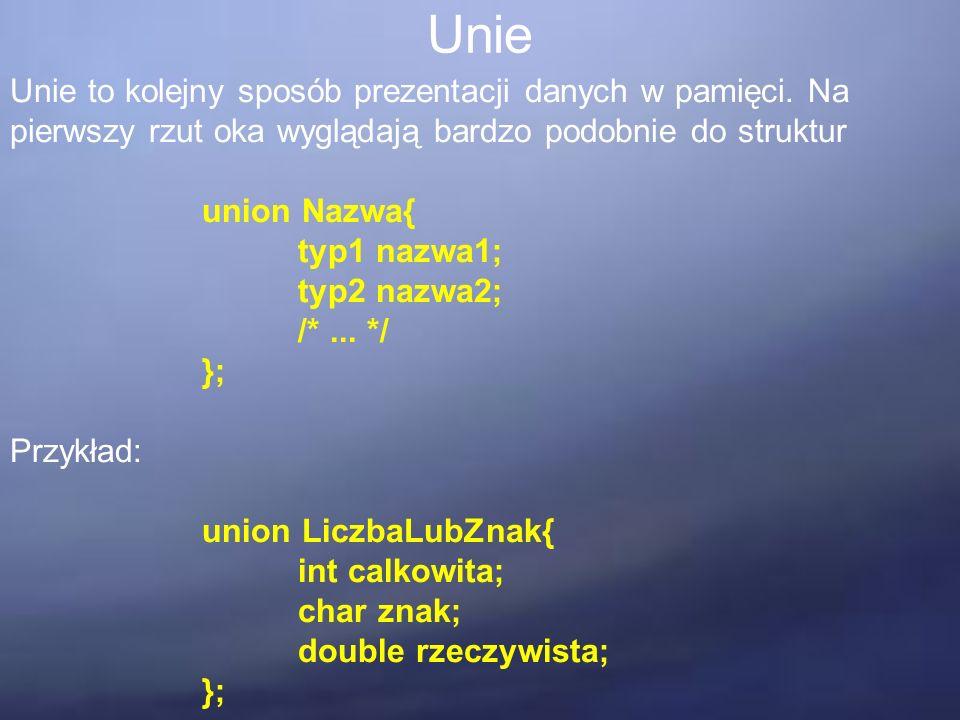 Unie Unie to kolejny sposób prezentacji danych w pamięci. Na pierwszy rzut oka wyglądają bardzo podobnie do struktur union Nazwa{ typ1 nazwa1; typ2 na