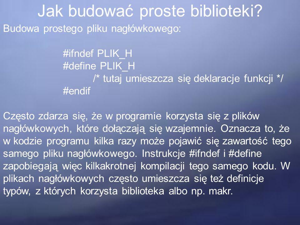 Jak budować proste biblioteki? Budowa prostego pliku nagłówkowego: #ifndef PLIK_H #define PLIK_H /* tutaj umieszcza się deklaracje funkcji */ #endif C