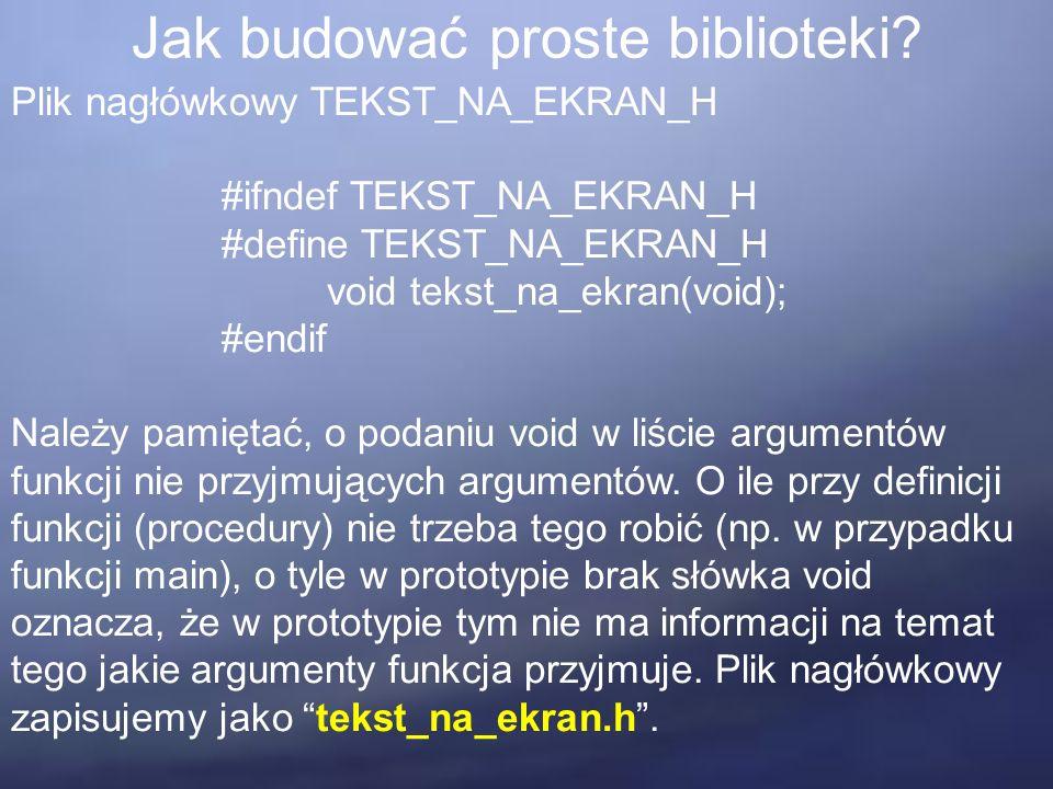 Jak budować proste biblioteki? Plik nagłówkowy TEKST_NA_EKRAN_H #ifndef TEKST_NA_EKRAN_H #define TEKST_NA_EKRAN_H void tekst_na_ekran(void); #endif Na