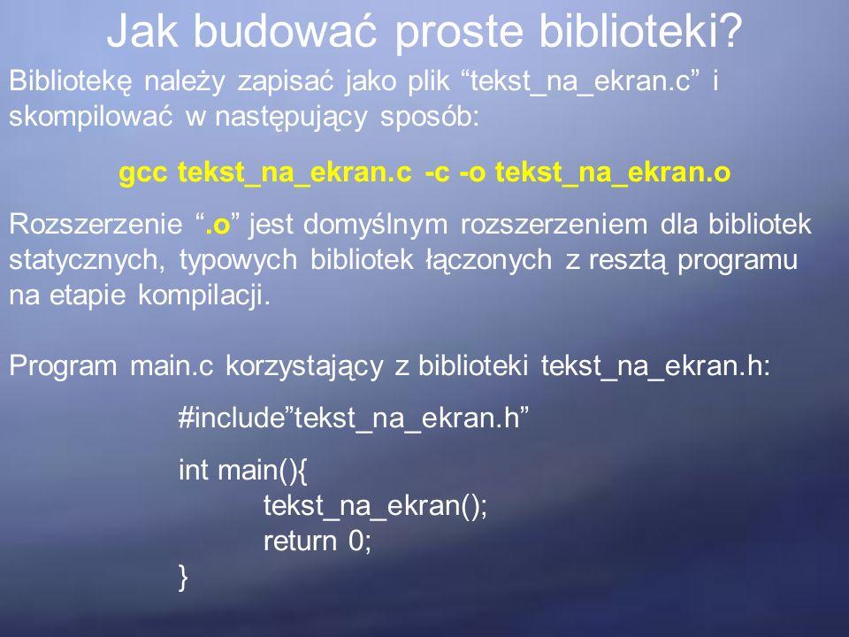 """Jak budować proste biblioteki? Bibliotekę należy zapisać jako plik """"tekst_na_ekran.c"""" i skompilować w następujący sposób: gcc tekst_na_ekran.c -c -o t"""