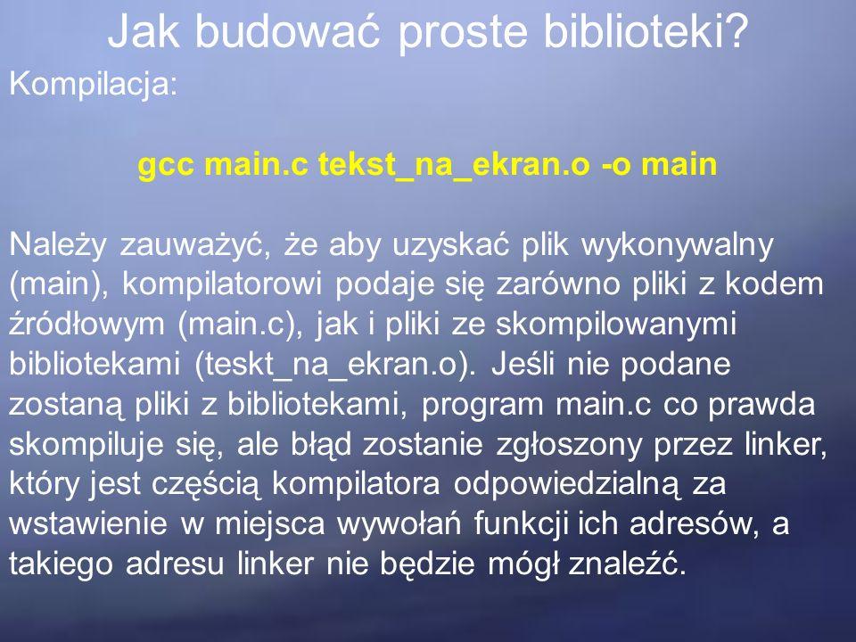 Jak budować proste biblioteki? Kompilacja: gcc main.c tekst_na_ekran.o -o main Należy zauważyć, że aby uzyskać plik wykonywalny (main), kompilatorowi