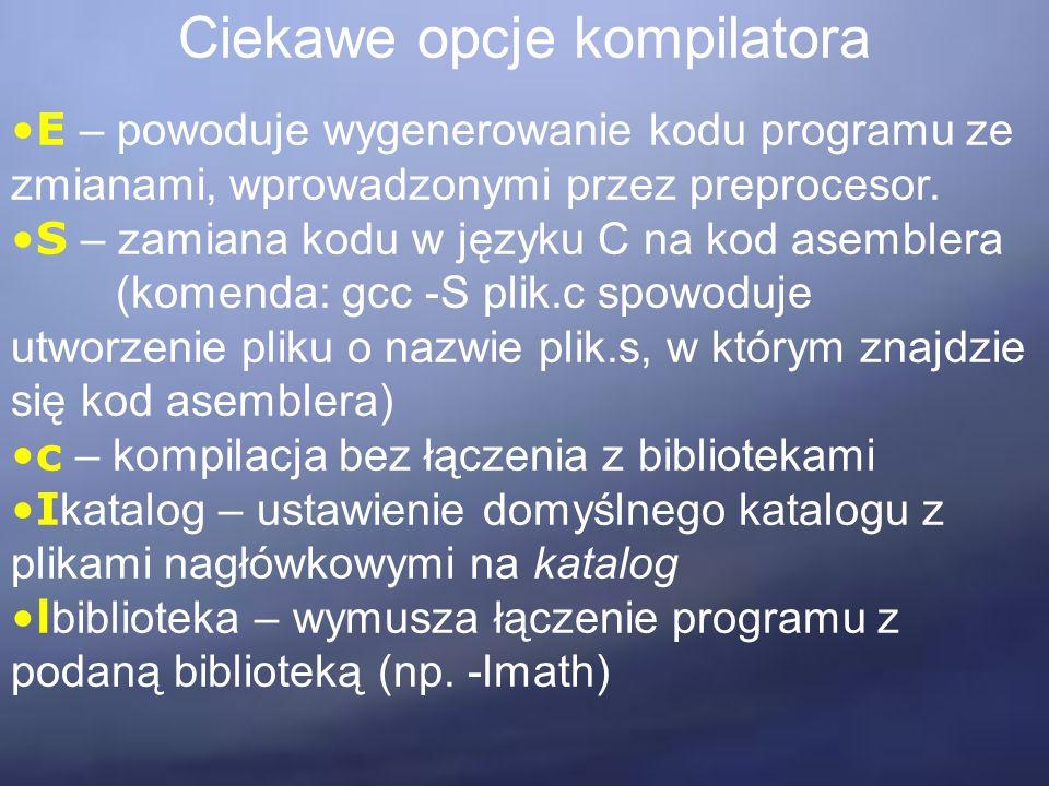 Ciekawe opcje kompilatora E – powoduje wygenerowanie kodu programu ze zmianami, wprowadzonymi przez preprocesor. S – zamiana kodu w języku C na kod as