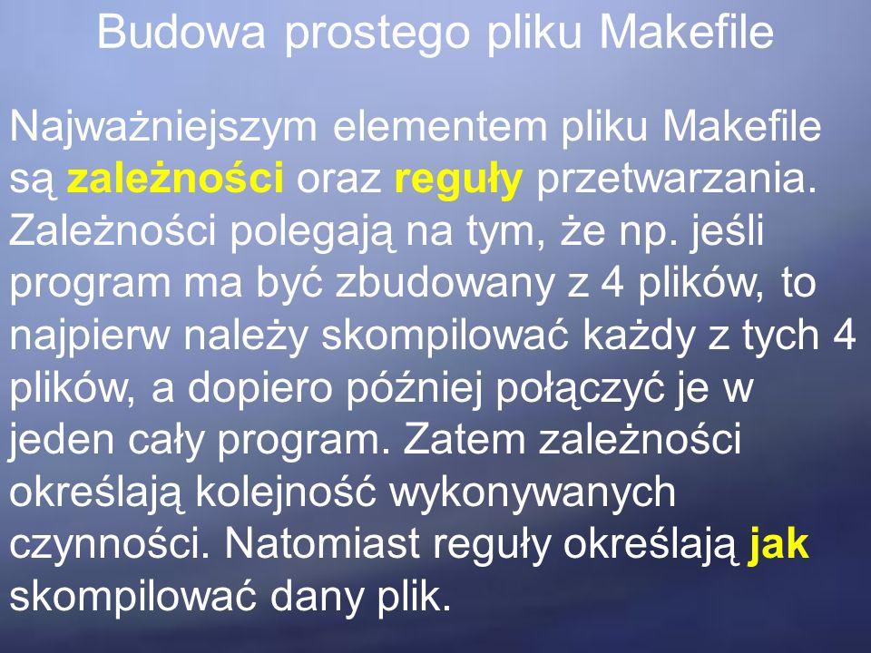 Budowa prostego pliku Makefile Najważniejszym elementem pliku Makefile są zależności oraz reguły przetwarzania.