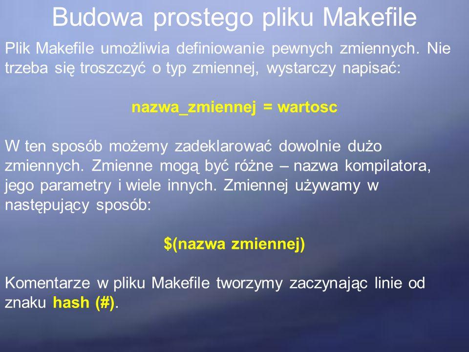 Budowa prostego pliku Makefile Plik Makefile umożliwia definiowanie pewnych zmiennych.