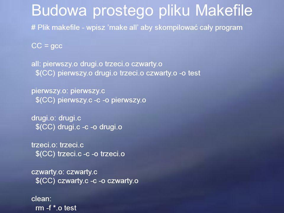 Budowa prostego pliku Makefile # Plik makefile - wpisz 'make all' aby skompilować cały program CC = gcc all: pierwszy.o drugi.o trzeci.o czwarty.o $(CC) pierwszy.o drugi.o trzeci.o czwarty.o -o test pierwszy.o: pierwszy.c $(CC) pierwszy.c -c -o pierwszy.o drugi.o: drugi.c $(CC) drugi.c -c -o drugi.o trzeci.o: trzeci.c $(CC) trzeci.c -c -o trzeci.o czwarty.o: czwarty.c $(CC) czwarty.c -c -o czwarty.o clean: rm -f *.o test