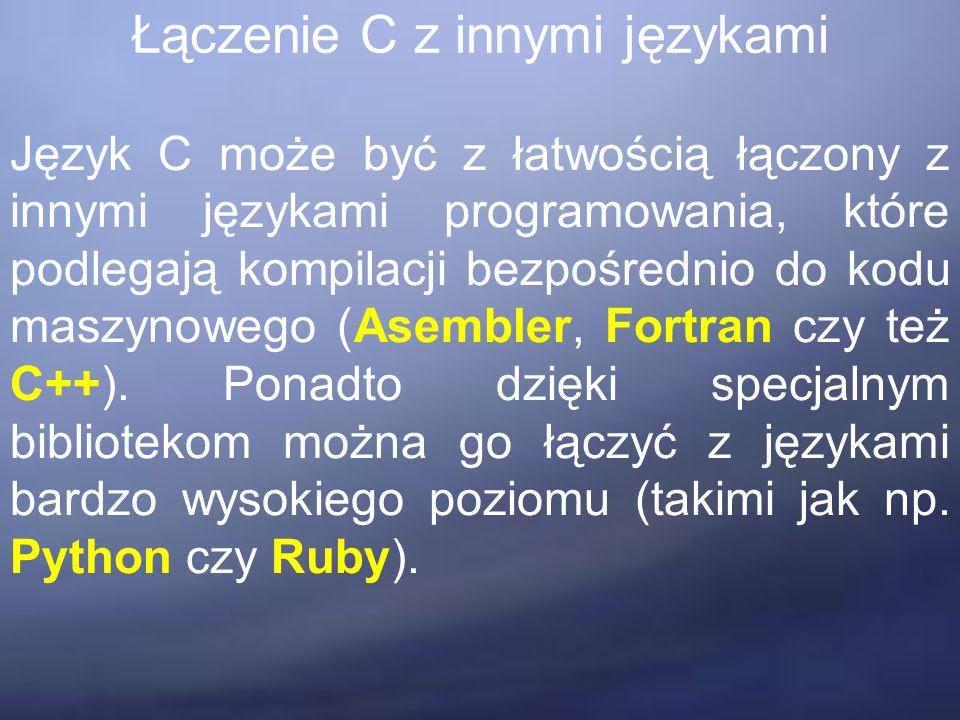 Łączenie C z innymi językami Język C może być z łatwością łączony z innymi językami programowania, które podlegają kompilacji bezpośrednio do kodu maszynowego (Asembler, Fortran czy też C++).