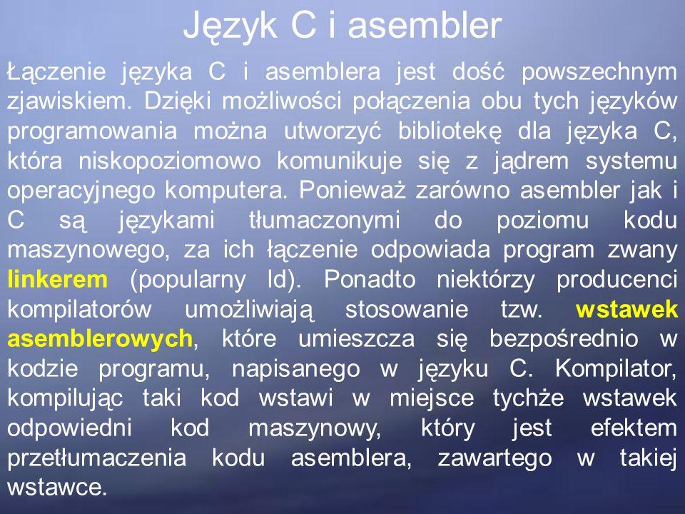 Język C i asembler Łączenie języka C i asemblera jest dość powszechnym zjawiskiem. Dzięki możliwości połączenia obu tych języków programowania można u