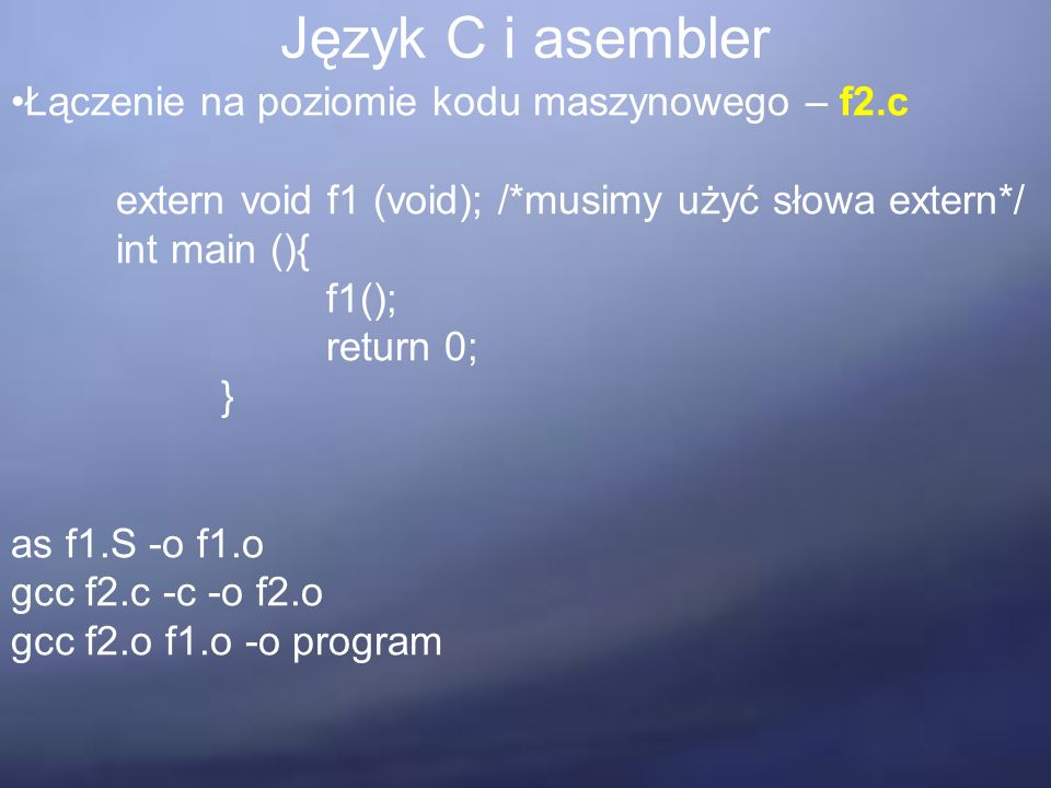 Język C i asembler Łączenie na poziomie kodu maszynowego – f2.c extern void f1 (void); /*musimy użyć słowa extern*/ int main (){ f1(); return 0; } as f1.S -o f1.o gcc f2.c -c -o f2.o gcc f2.o f1.o -o program