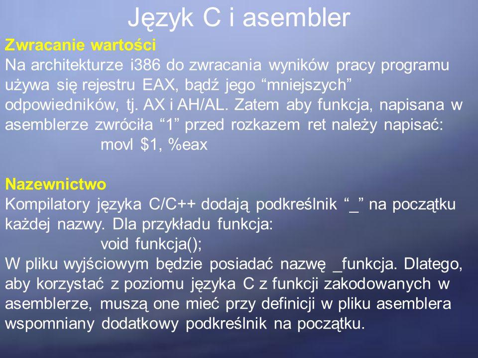 Język C i asembler Zwracanie wartości Na architekturze i386 do zwracania wyników pracy programu używa się rejestru EAX, bądź jego mniejszych odpowiedników, tj.