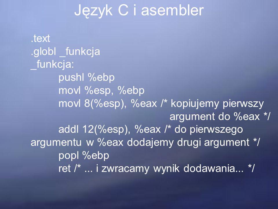 Język C i asembler.text.globl _funkcja _funkcja: pushl %ebp movl %esp, %ebp movl 8(%esp), %eax /* kopiujemy pierwszy argument do %eax */ addl 12(%esp), %eax /* do pierwszego argumentu w %eax dodajemy drugi argument */ popl %ebp ret /*...