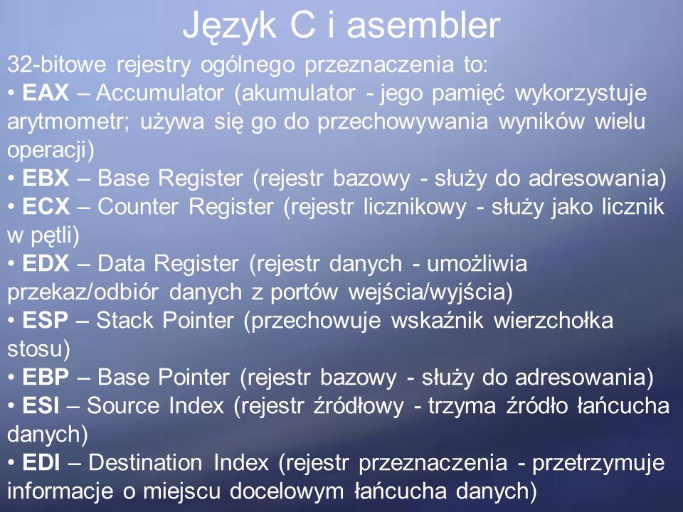 Język C i asembler 32-bitowe rejestry ogólnego przeznaczenia to: EAX – Accumulator (akumulator - jego pamięć wykorzystuje arytmometr; używa się go do przechowywania wyników wielu operacji) EBX – Base Register (rejestr bazowy - służy do adresowania) ECX – Counter Register (rejestr licznikowy - służy jako licznik w pętli) EDX – Data Register (rejestr danych - umożliwia przekaz/odbiór danych z portów wejścia/wyjścia) ESP – Stack Pointer (przechowuje wskaźnik wierzchołka stosu) EBP – Base Pointer (rejestr bazowy - służy do adresowania) ESI – Source Index (rejestr źródłowy - trzyma źródło łańcucha danych) EDI – Destination Index (rejestr przeznaczenia - przetrzymuje informacje o miejscu docelowym łańcucha danych)