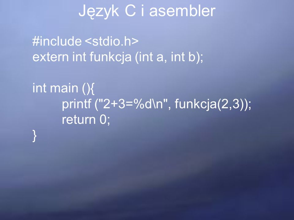 Język C i asembler #include extern int funkcja (int a, int b); int main (){ printf ( 2+3=%d\n , funkcja(2,3)); return 0; }